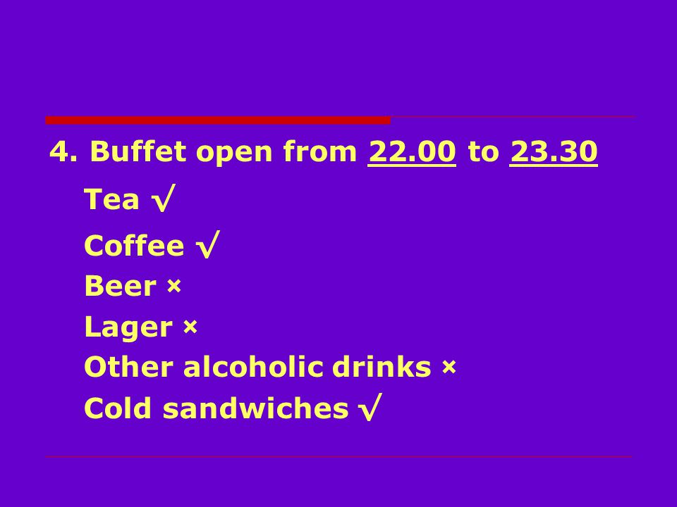 4. Buffet open from 22.00 to 23.30 Tea √ Coffee √ Beer × Lager × Other alcoholic drinks × Cold sandwiches √