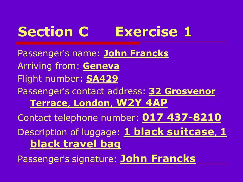 Section CExercise 1 Passenger ' s name: John Francks Arriving from: Geneva Flight number: SA429 Passenger ' s contact address: 32 Grosvenor Terrace, London, W2Y 4AP Contact telephone number: 017 437-8210 Description of luggage: 1 black suitcase, 1 black travel bag Passenger ' s signature: John Francks