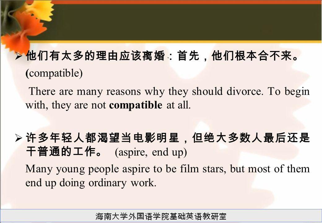  他们有太多的理由应该离婚:首先,他们根本合不来。 (compatible) There are many reasons why they should divorce. To begin with, they are not compatible at all.  许多年轻人都渴望当电影明星