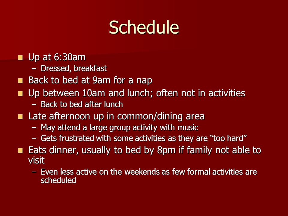 Schedule Up at 6:30am Up at 6:30am –Dressed, breakfast Back to bed at 9am for a nap Back to bed at 9am for a nap Up between 10am and lunch; often not in activities Up between 10am and lunch; often not in activities –Back to bed after lunch Late afternoon up in common/dining area Late afternoon up in common/dining area –May attend a large group activity with music –Gets frustrated with some activities as they are too hard Eats dinner, usually to bed by 8pm if family not able to visit Eats dinner, usually to bed by 8pm if family not able to visit –Even less active on the weekends as few formal activities are scheduled