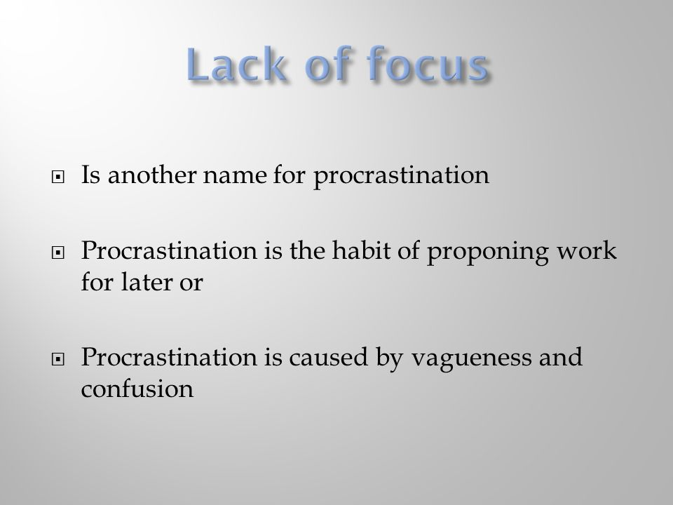  Is another name for procrastination  Procrastination is the habit of proponing work for later or  Procrastination is caused by vagueness and confusion