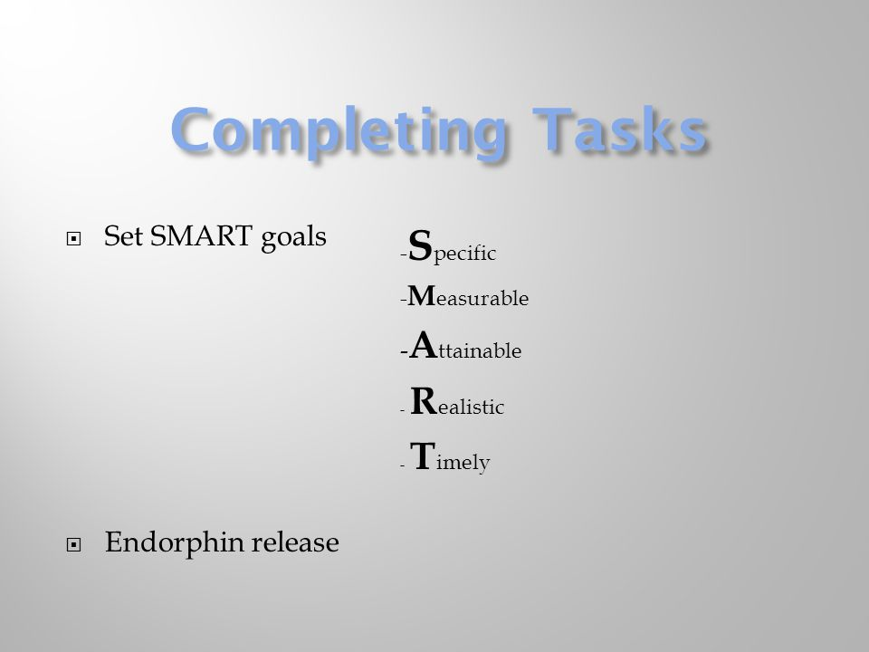 Completing Tasks - S pecific - M easurable - A ttainable - R ealistic - T imely  Set SMART goals  Endorphin release