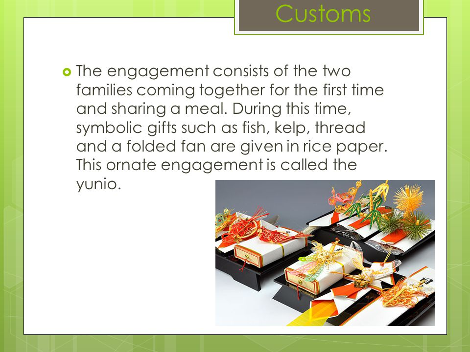 Customs  The engagement consists of the two families coming together for the first time and sharing a meal.