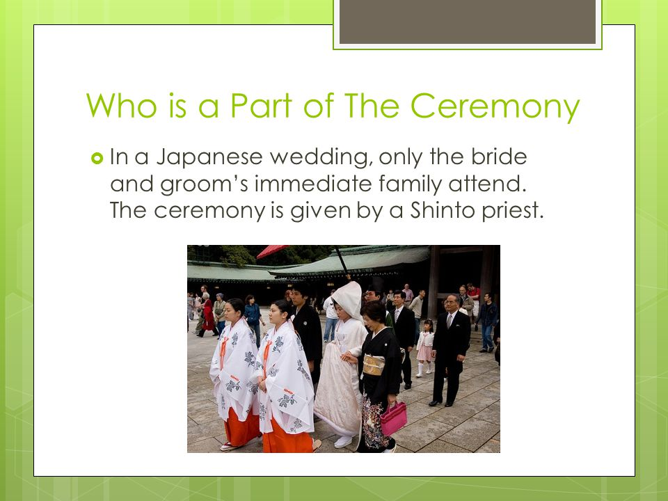 Who is a Part of The Ceremony  In a Japanese wedding, only the bride and groom's immediate family attend.