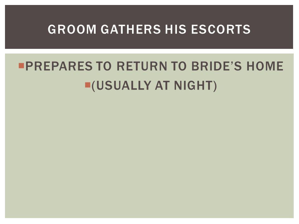  PREPARES TO RETURN TO BRIDE'S HOME  (USUALLY AT NIGHT) GROOM GATHERS HIS ESCORTS