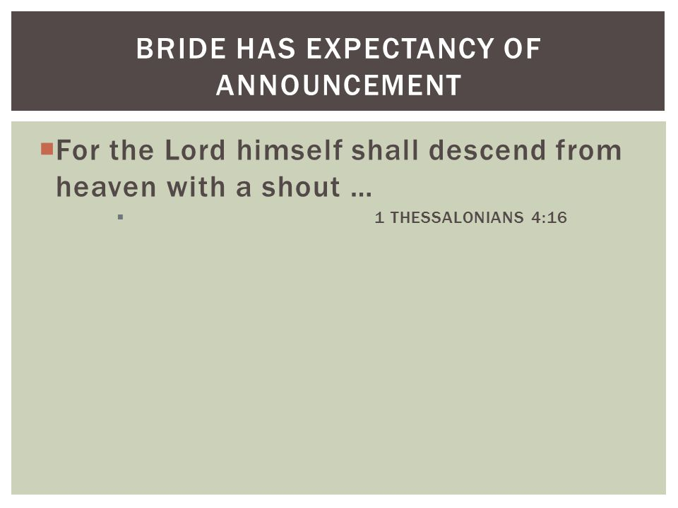  For the Lord himself shall descend from heaven with a shout …  1 THESSALONIANS 4:16 BRIDE HAS EXPECTANCY OF ANNOUNCEMENT