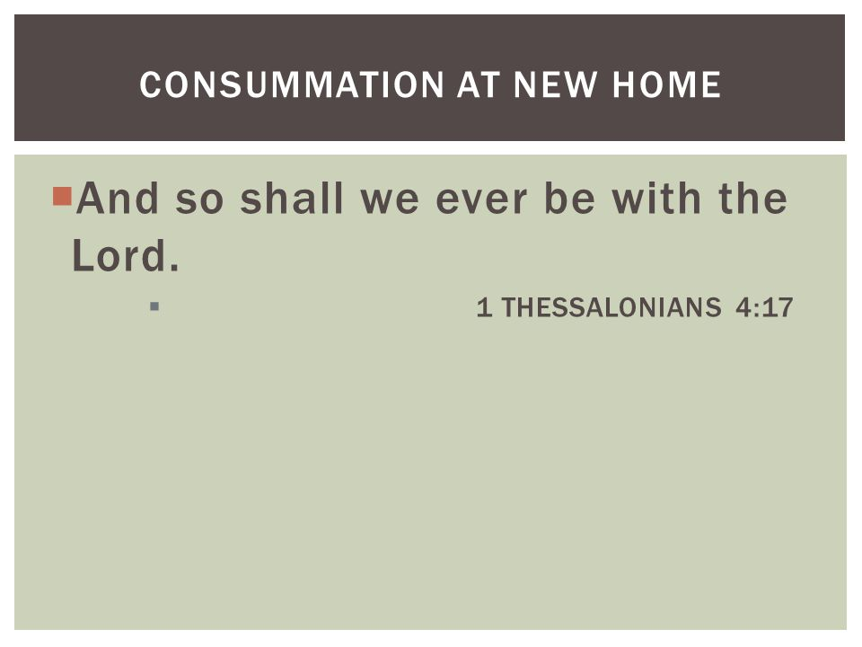  And so shall we ever be with the Lord.  1 THESSALONIANS 4:17 CONSUMMATION AT NEW HOME