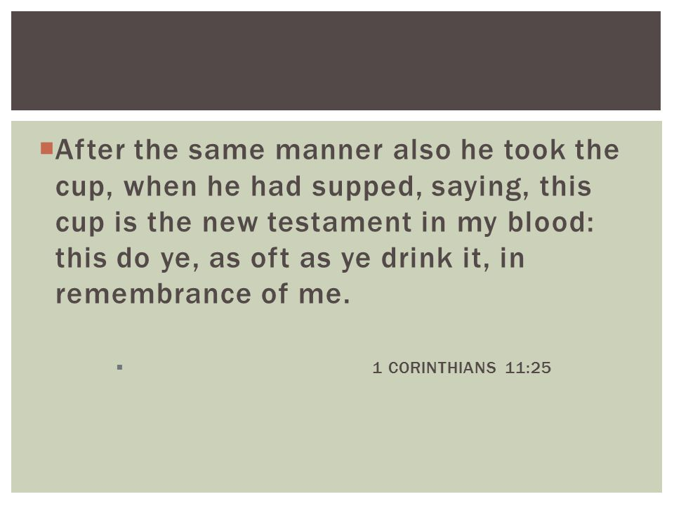  After the same manner also he took the cup, when he had supped, saying, this cup is the new testament in my blood: this do ye, as oft as ye drink it