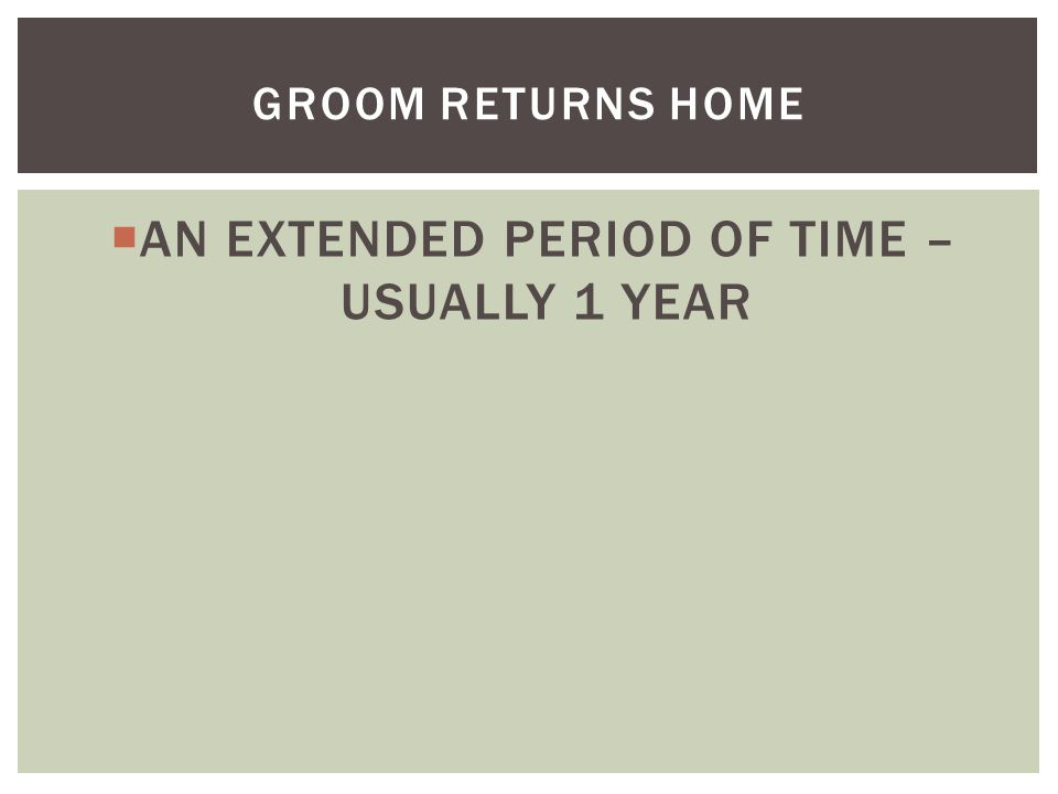  AN EXTENDED PERIOD OF TIME – USUALLY 1 YEAR GROOM RETURNS HOME