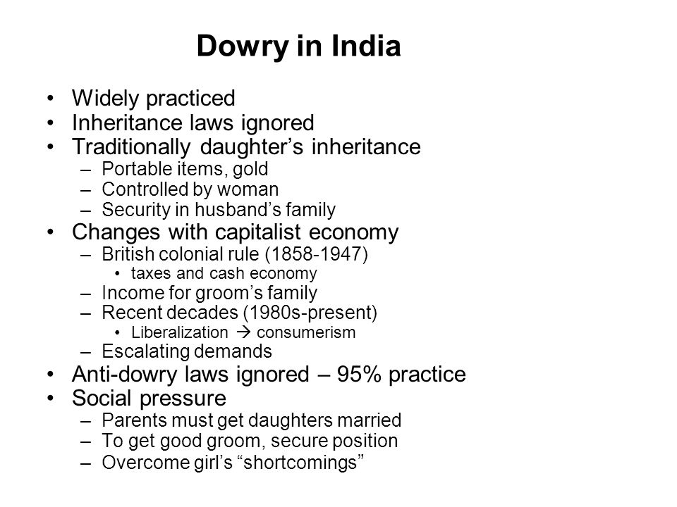 Dowry in India Widely practiced Inheritance laws ignored Traditionally daughter's inheritance –Portable items, gold –Controlled by woman –Security in husband's family Changes with capitalist economy –British colonial rule (1858-1947) taxes and cash economy –Income for groom's family –Recent decades (1980s-present) Liberalization  consumerism –Escalating demands Anti-dowry laws ignored – 95% practice Social pressure –Parents must get daughters married –To get good groom, secure position –Overcome girl's shortcomings