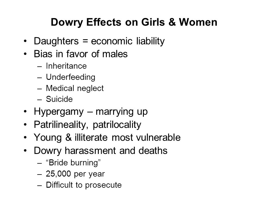 Dowry Effects on Girls & Women Daughters = economic liability Bias in favor of males –Inheritance –Underfeeding –Medical neglect –Suicide Hypergamy – marrying up Patrilineality, patrilocality Young & illiterate most vulnerable Dowry harassment and deaths – Bride burning –25,000 per year –Difficult to prosecute