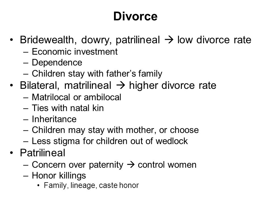 Divorce Bridewealth, dowry, patrilineal  low divorce rate –Economic investment –Dependence –Children stay with father's family Bilateral, matrilineal  higher divorce rate –Matrilocal or ambilocal –Ties with natal kin –Inheritance –Children may stay with mother, or choose –Less stigma for children out of wedlock Patrilineal –Concern over paternity  control women –Honor killings Family, lineage, caste honor