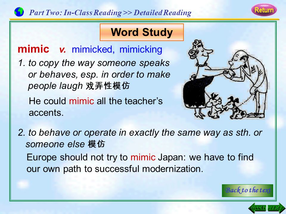mimic v. mimicked, mimicking 1.to copy the way someone speaks or behaves, esp. in order to make people laugh 戏弄性模仿 He could mimic all the teacher's ac