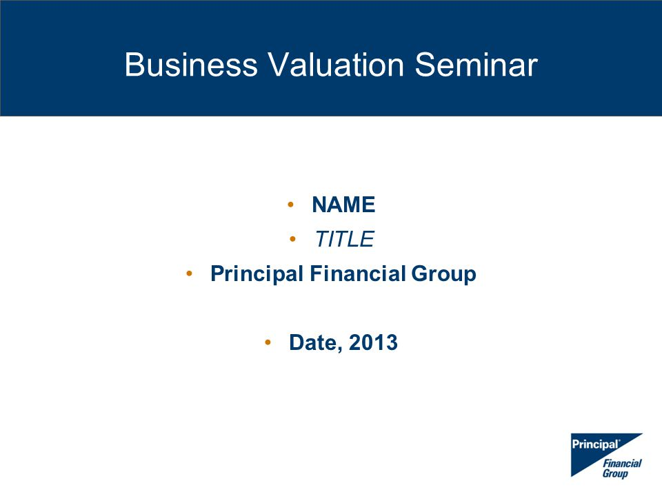 Business Valuation Seminar NAME TITLE Principal Financial Group Date, 2013