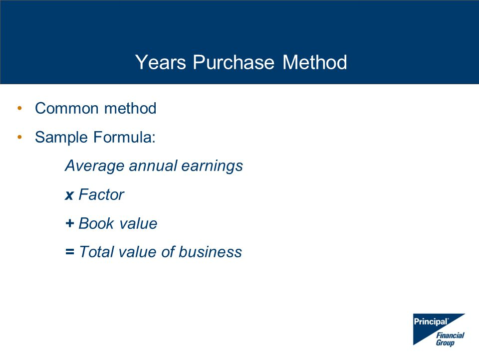 Years Purchase Method Common method Sample Formula: Average annual earnings x Factor + Book value = Total value of business