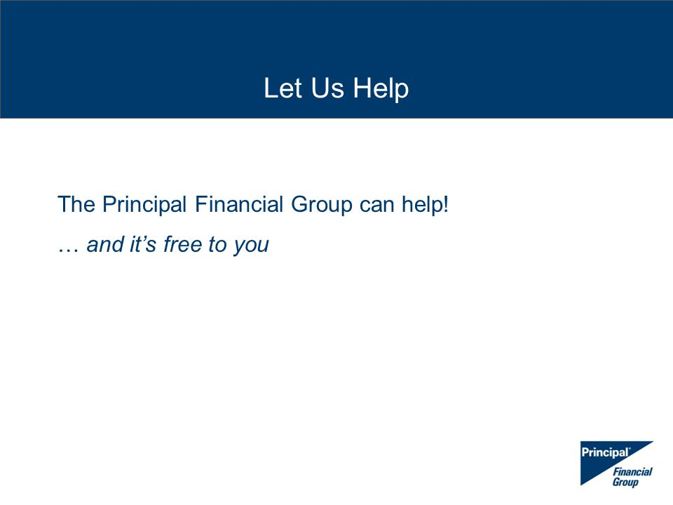 Let Us Help The Principal Financial Group can help! … and it's free to you