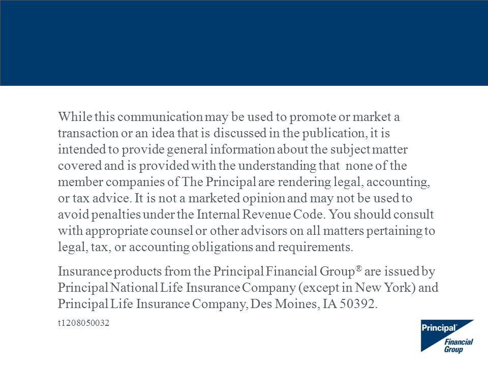 While this communication may be used to promote or market a transaction or an idea that is discussed in the publication, it is intended to provide general information about the subject matter covered and is provided with the understanding that none of the member companies of The Principal are rendering legal, accounting, or tax advice.