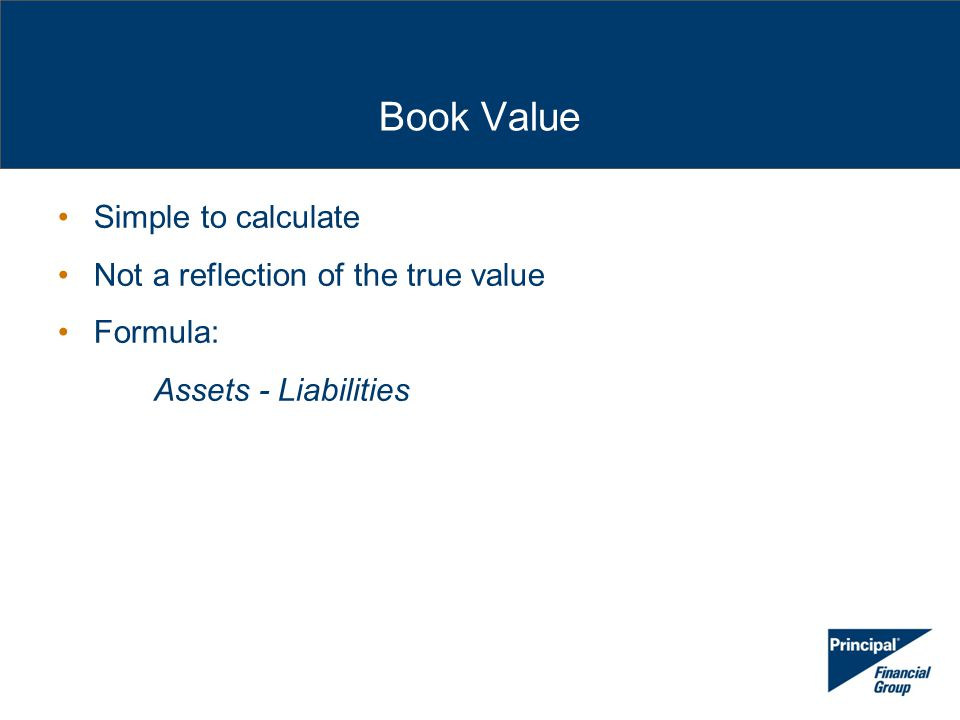 Book Value Simple to calculate Not a reflection of the true value Formula: Assets - Liabilities