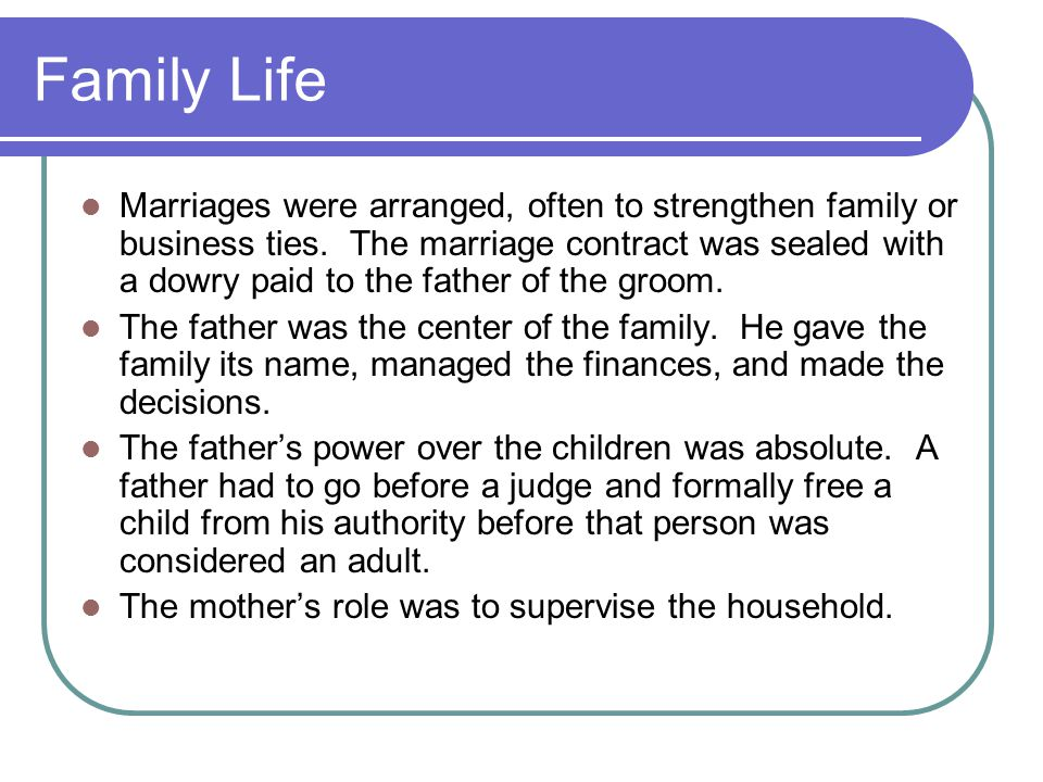 Family Life Marriages were arranged, often to strengthen family or business ties. The marriage contract was sealed with a dowry paid to the father of