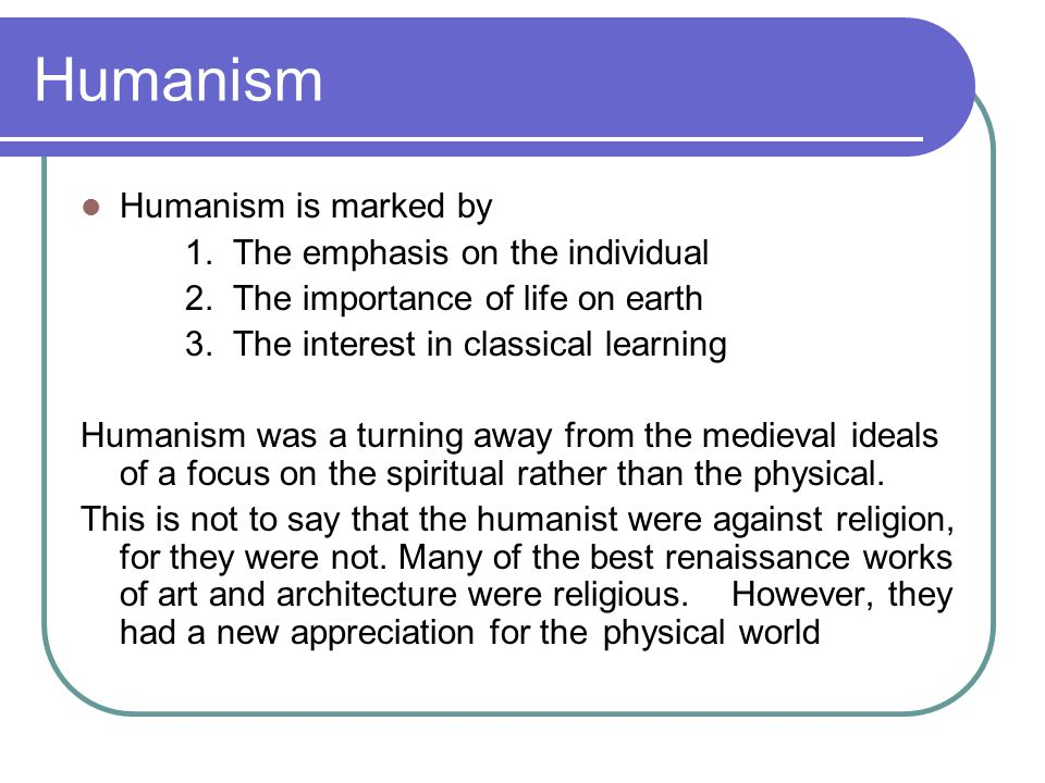 Humanism Humanism is marked by 1. The emphasis on the individual 2. The importance of life on earth 3. The interest in classical learning Humanism was