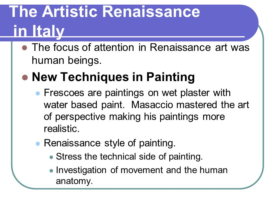 The Artistic Renaissance in Italy The focus of attention in Renaissance art was human beings. New Techniques in Painting Frescoes are paintings on wet
