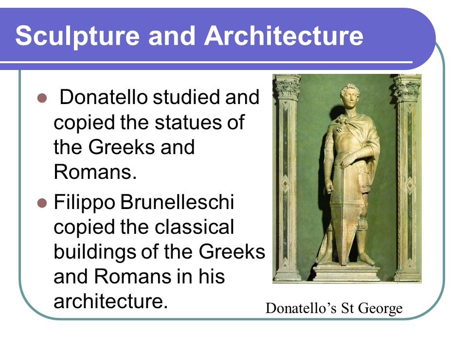 Sculpture and Architecture Donatello studied and copied the statues of the Greeks and Romans. Filippo Brunelleschi copied the classical buildings of t
