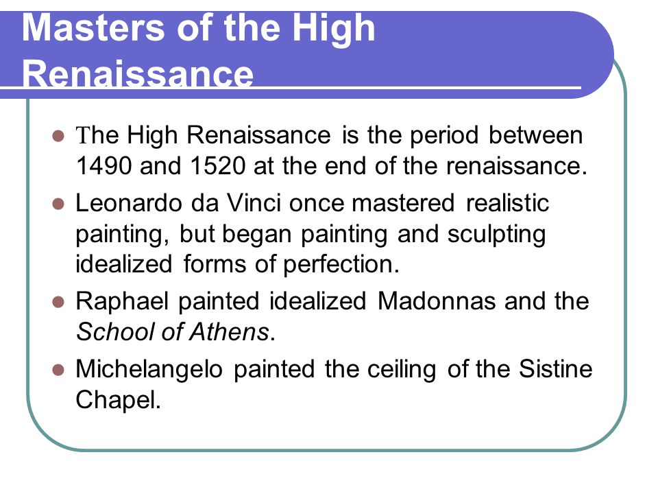 Masters of the High Renaissance T he High Renaissance is the period between 1490 and 1520 at the end of the renaissance. Leonardo da Vinci once master