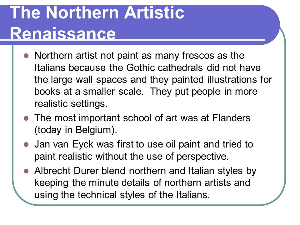 The Northern Artistic Renaissance Northern artist not paint as many frescos as the Italians because the Gothic cathedrals did not have the large wall
