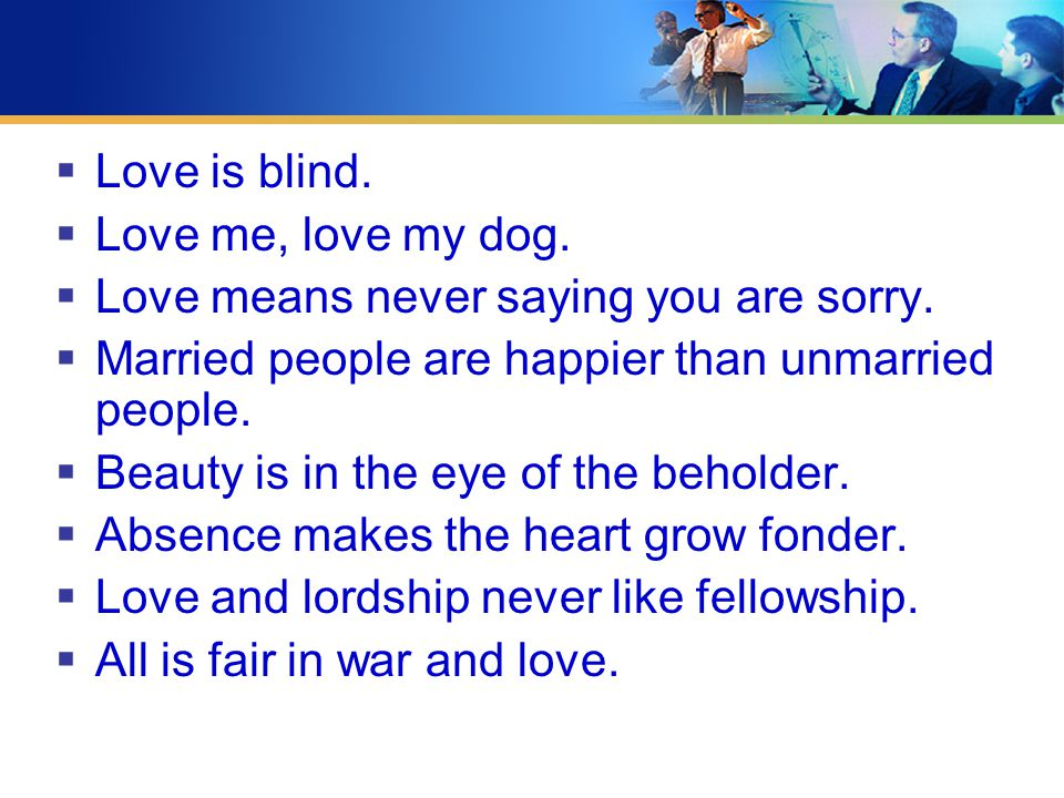  Love is blind.  Love me, love my dog.  Love means never saying you are sorry.  Married people are happier than unmarried people.  Beauty is in t