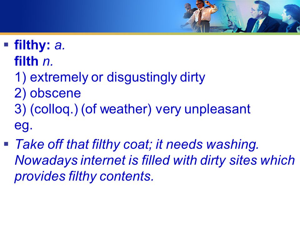  filthy: a. filth n. 1) extremely or disgustingly dirty 2) obscene 3) (colloq.) (of weather) very unpleasant eg.  Take off that filthy coat; it need