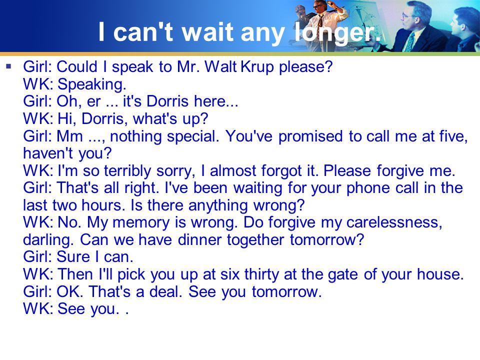 I can t wait any longer.  Girl: Could I speak to Mr.