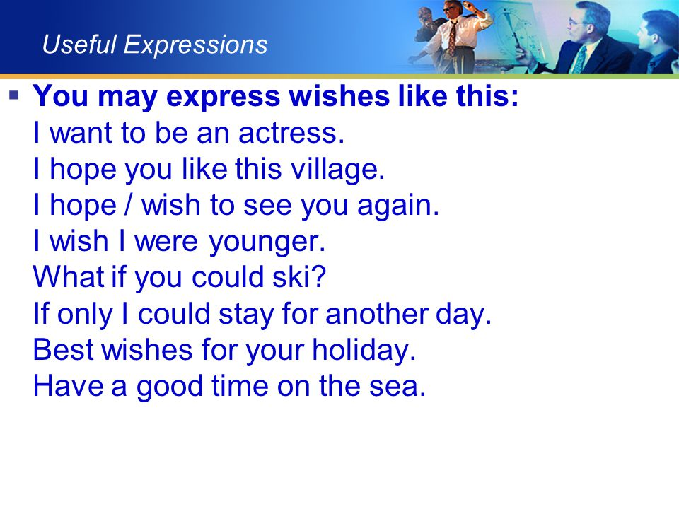 Useful Expressions  You may express wishes like this: I want to be an actress. I hope you like this village. I hope / wish to see you again. I wish I
