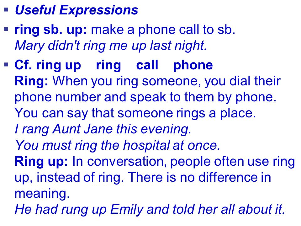  Useful Expressions  ring sb. up: make a phone call to sb. Mary didn't ring me up last night.  Cf. ring up ring call phone Ring: When you ring some
