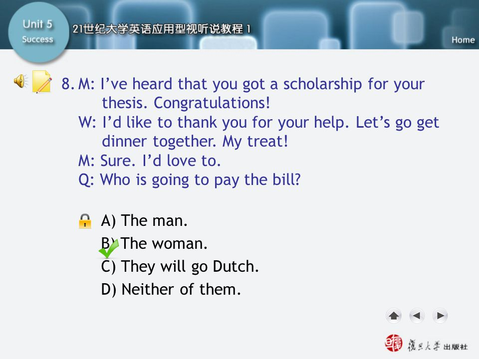 Q8 M: I've heard that you got a scholarship for your thesis. Congratulations! W: I'd like to thank you for your help. Let's go get dinner together. My