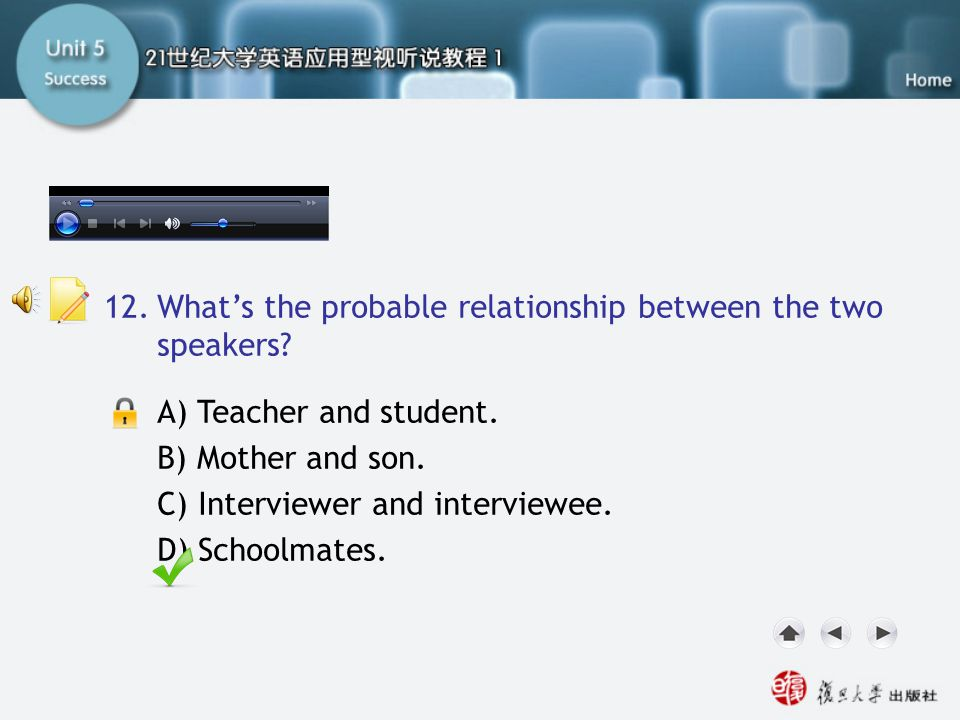 Q12 A) Teacher and student. B) Mother and son. C) Interviewer and interviewee. D) Schoolmates. 12.What's the probable relationship between the two spe