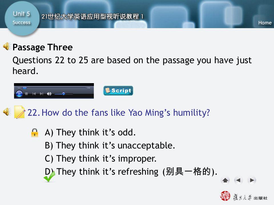 A) They think it's odd. B) They think it's unacceptable. C) They think it's improper. D) They think it's refreshing ( 别具一格的 ). Passage Three-Q22 22.Ho