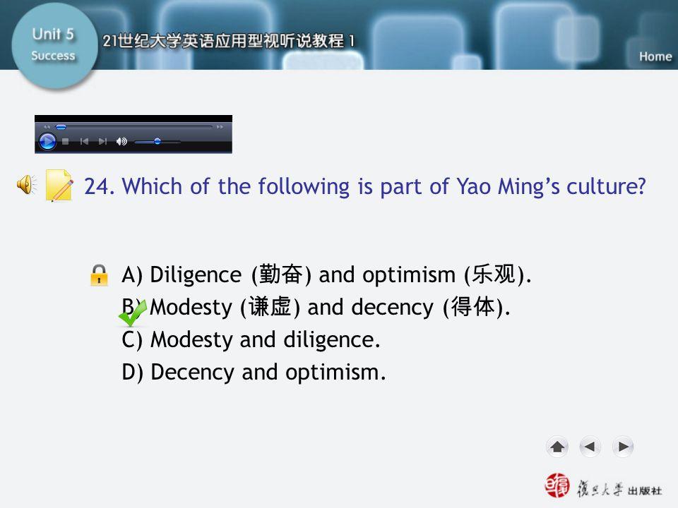 Passage Three-Q24 A) Diligence ( 勤奋 ) and optimism ( 乐观 ). B) Modesty ( 谦虚 ) and decency ( 得体 ). C) Modesty and diligence. D) Decency and optimism. 24