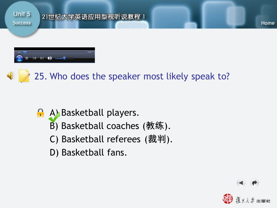 Passage Three-Q25 A) Basketball players. B) Basketball coaches ( 教练 ). C) Basketball referees ( 裁判 ). D) Basketball fans. 25. Who does the speaker mos