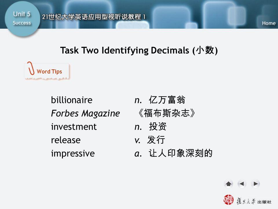 Task Two Identifying Decimals ( 小数 ) SA-Task Two1 billionaire n. 亿万富翁 Forbes Magazine 《福布斯杂志》 investment n. 投资 release v. 发行 impressive a. 让人印象深刻的 Wor