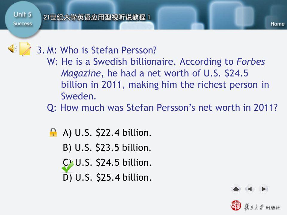 SA-Task Two4 A) U.S. $22.4 billion. B) U.S. $23.5 billion. C) U.S. $24.5 billion. D) U.S. $25.4 billion. M: Who is Stefan Persson? W: He is a Swedish
