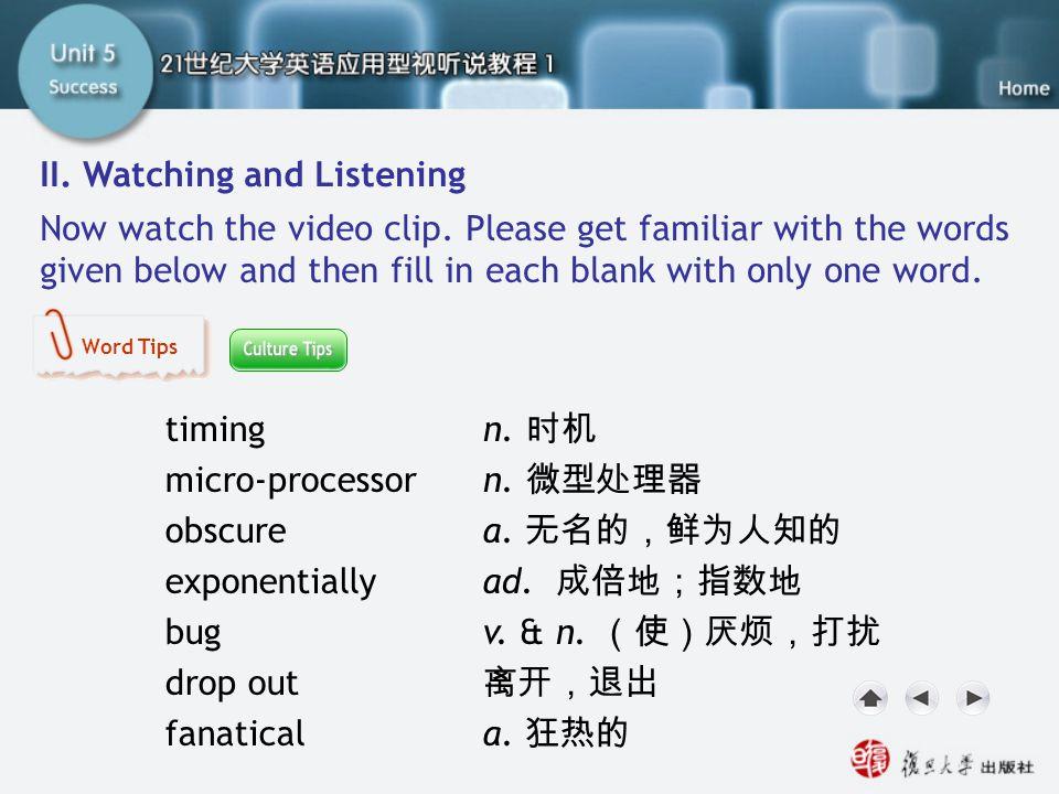 timing n. 时机 micro-processor n. 微型处理器 obscure a. 无名的,鲜为人知的 exponentiallyad. 成倍地;指数地 bugv. & n. (使)厌烦,打扰 drop out 离开,退出 fanatical a. 狂热的 SC II. Watchin