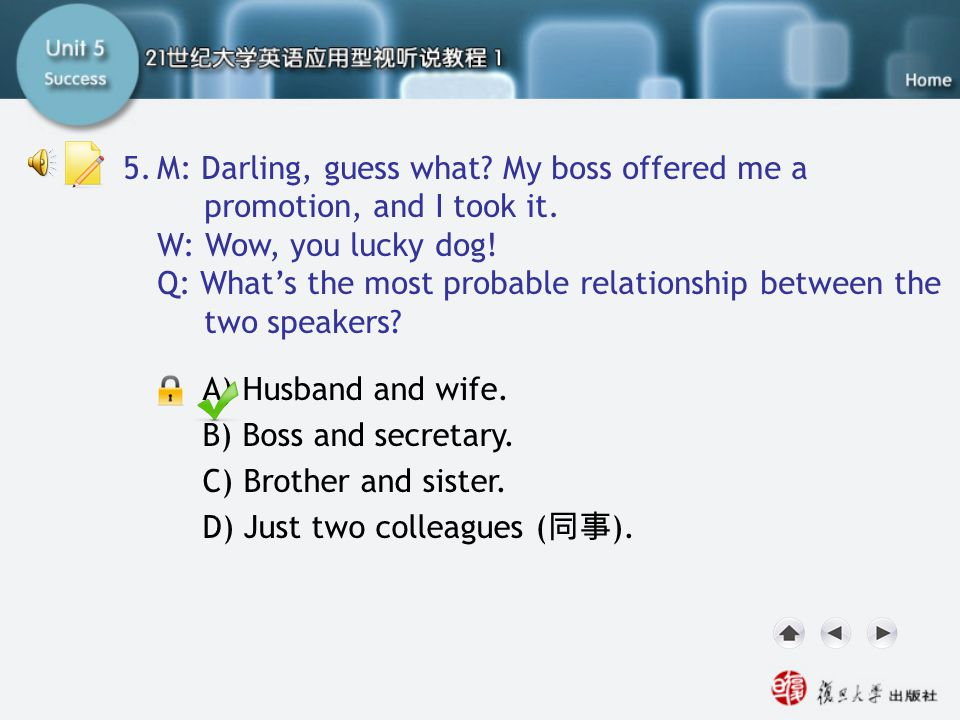 Q5 M: Darling, guess what? My boss offered me a promotion, and I took it. W: Wow, you lucky dog! Q: What's the most probable relationship between the