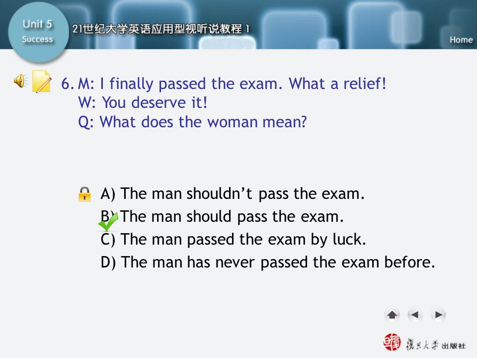 Q6 M: I finally passed the exam. What a relief! W: You deserve it! Q: What does the woman mean? A) The man shouldn't pass the exam. B) The man should