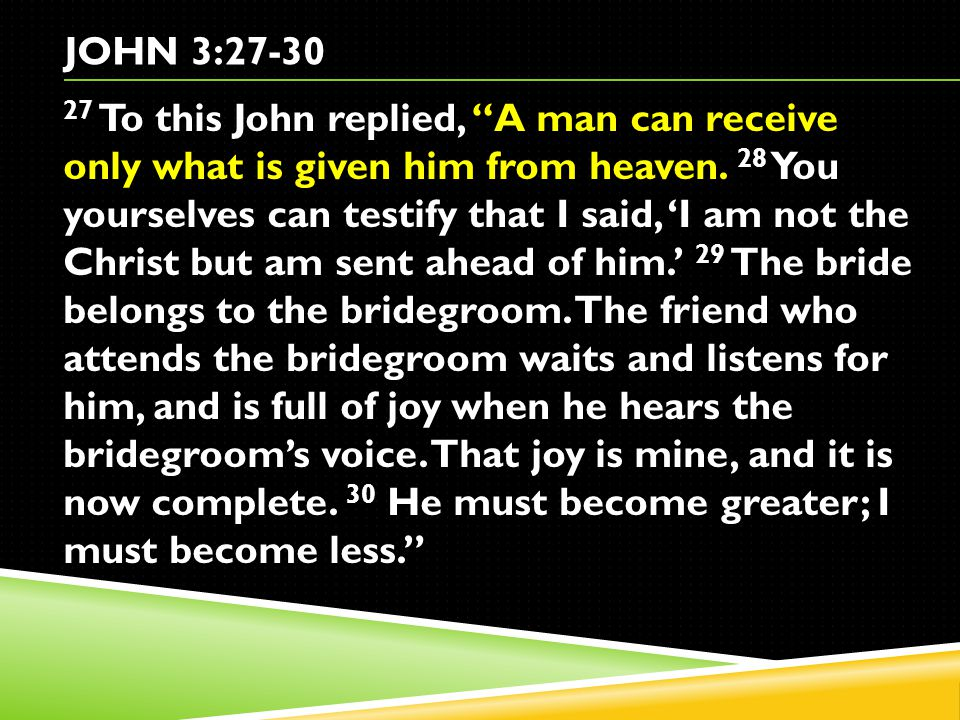 JOHN 3:27-30 27 To this John replied, A man can receive only what is given him from heaven.