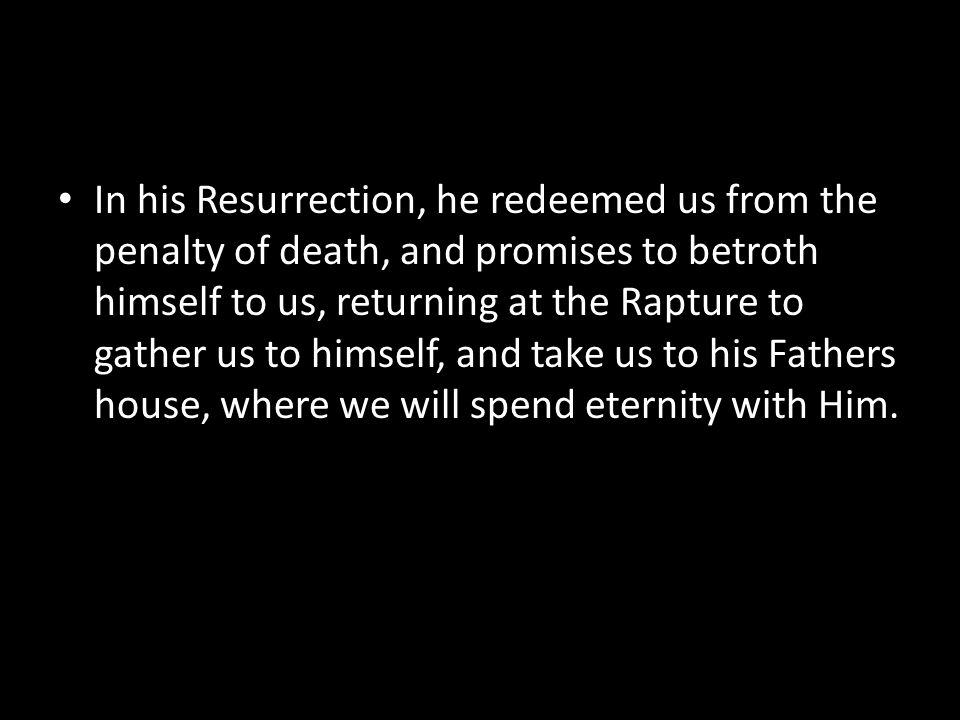 In his Resurrection, he redeemed us from the penalty of death, and promises to betroth himself to us, returning at the Rapture to gather us to himself, and take us to his Fathers house, where we will spend eternity with Him.