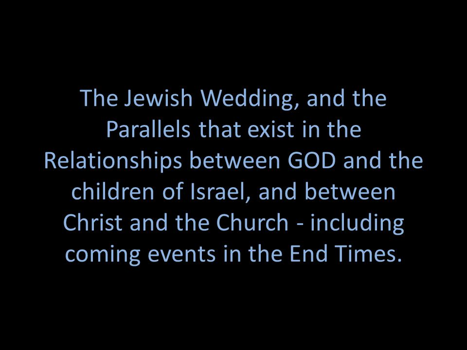 The Jewish Wedding, and the Parallels that exist in the Relationships between GOD and the children of Israel, and between Christ and the Church - including coming events in the End Times.