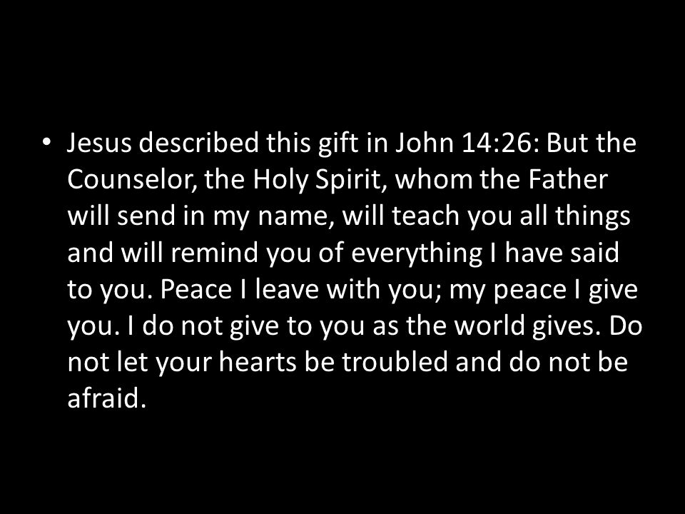Jesus described this gift in John 14:26: But the Counselor, the Holy Spirit, whom the Father will send in my name, will teach you all things and will remind you of everything I have said to you.