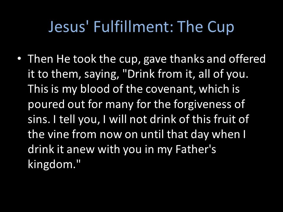 Jesus Fulfillment: The Cup Then He took the cup, gave thanks and offered it to them, saying, Drink from it, all of you.