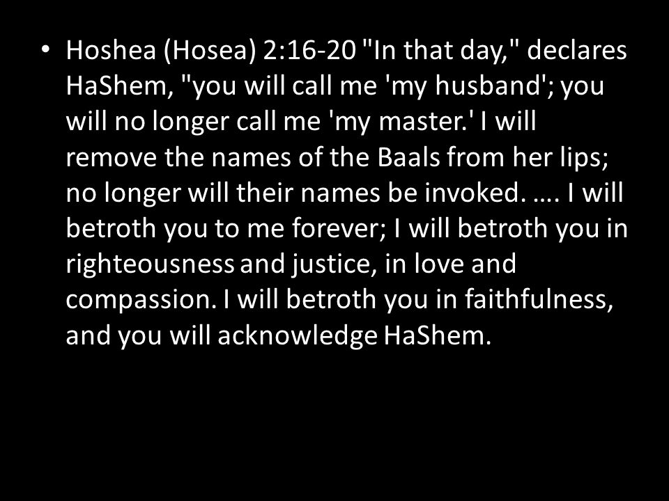 Hoshea (Hosea) 2:16-20 In that day, declares HaShem, you will call me my husband ; you will no longer call me my master. I will remove the names of the Baals from her lips; no longer will their names be invoked.