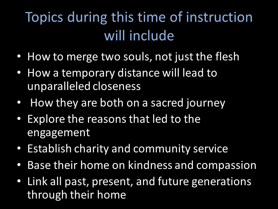 Topics during this time of instruction will include How to merge two souls, not just the flesh How a temporary distance will lead to unparalleled closeness How they are both on a sacred journey Explore the reasons that led to the engagement Establish charity and community service Base their home on kindness and compassion Link all past, present, and future generations through their home